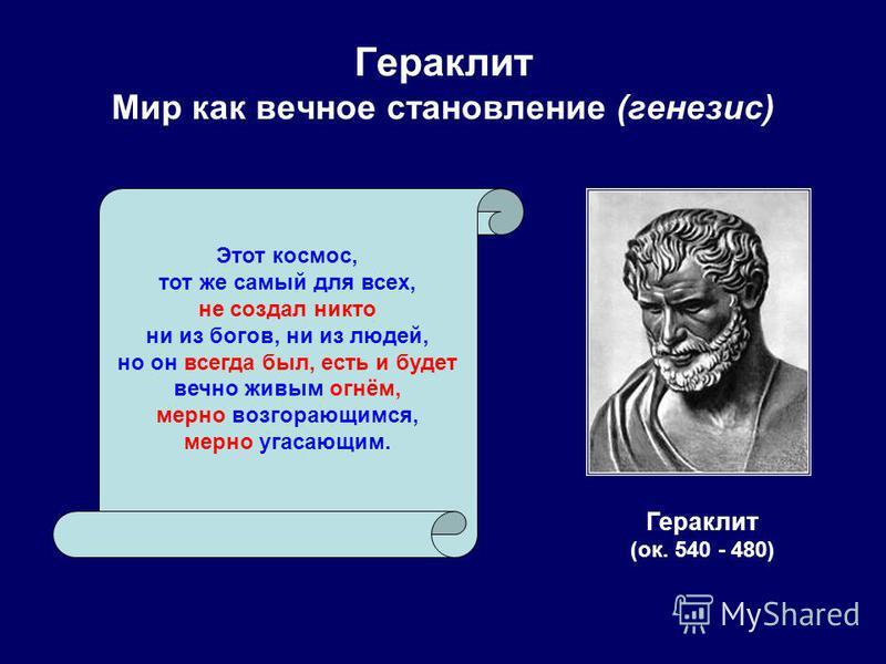 Гераклит Мир как вечное становление (генезис) Гераклит (ок. 540 - 480) Этот космос, тот же самый для всех, не создал никто ни из богов, ни из людей, но он всегда был, есть и будет вечно живым огнём, мерно возгорающимся, мерно угасающим.
