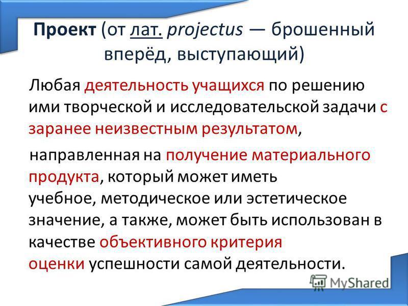 Проект (от лат. projectus брошенный вперёд, выступающий) Любая деятельность учащихся по решению ими творческой и исследовательской задачи с заранее неизвестным результатом, направленная на получение материального продукта, который может иметь учебное