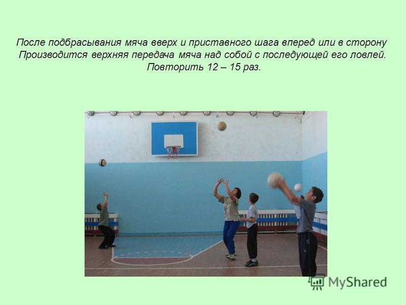 После подбрасывания мяча вверх и приставного шага вперед или в сторону Производится верхняя передача мяча над собой с последующей его ловлей. Повторить 12 – 15 раз.