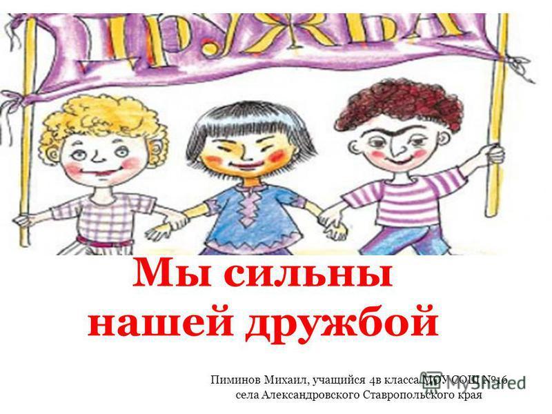 Пиминов Михаил, учащийся 4 в класса МОУ СОШ 16 села Александровского Ставропольского края Мы сильны нашей дружбой