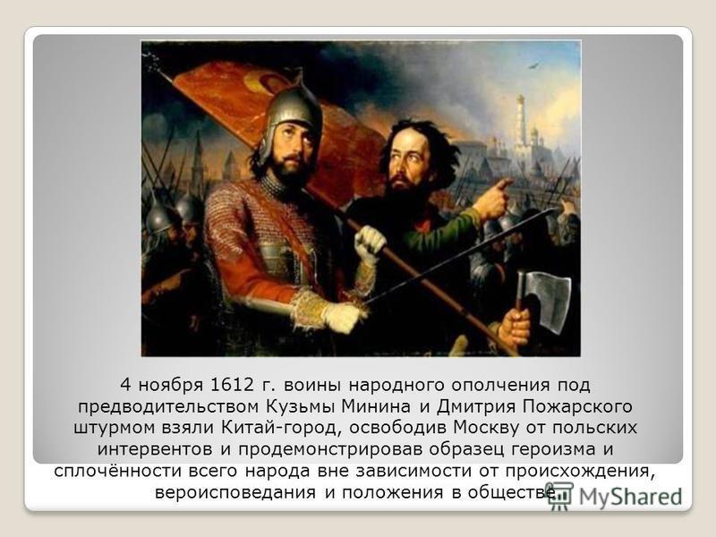 4 ноября 1612 г. воины народного ополчения под предводительством Кузьмы Минина и Дмитрия Пожарского штурмом взяли Китай-город, освободив Москву от польских интервентов и продемонстрировав образец героизма и сплочённости всего народа вне зависимости о