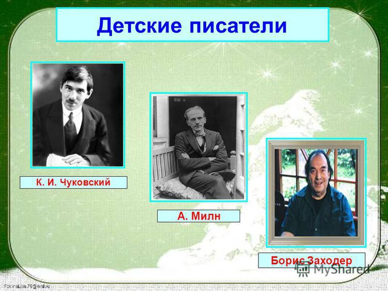 Детские писатели К. И. Чуковский А. Милн Борис Заходер