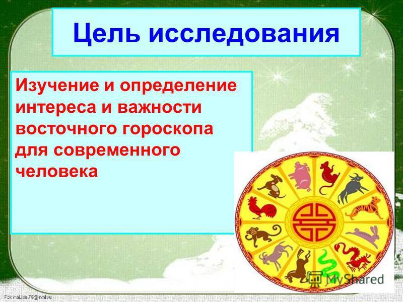 Цель исследования Изучение и определение интереса и важности восточного гороскопа для современного человека