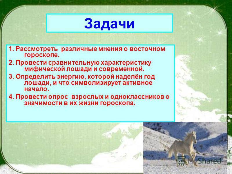 1. Рассмотреть различные мнения о восточном гороскопе. 2. Провести сравнительную характеристику мифической лошади и современной. 3. Определить энергию, которой наделён год лошади, и что символизирует активное начало. 4. Провести опрос взрослых и одно