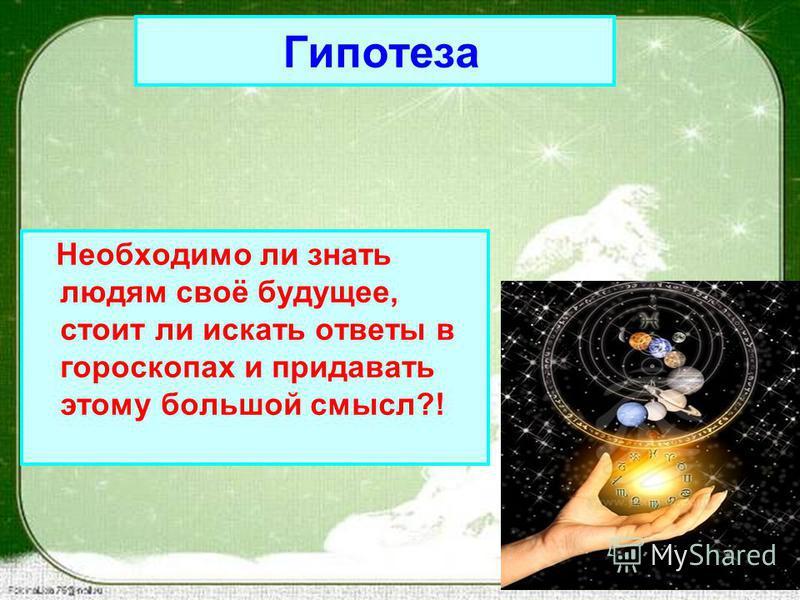 Необходимо ли знать людям своё будущее, стоит ли искать ответы в гороскопах и придавать этому большой смысл?! Гипотеза