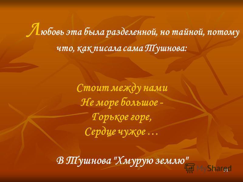 31 Л юбовь эта была разделенной, но тайной, потому что, как писала сама Тушнова: Стоит между нами Не море большое - Горькое горе, Сердце чужое … В Тушнова Хмурую землю