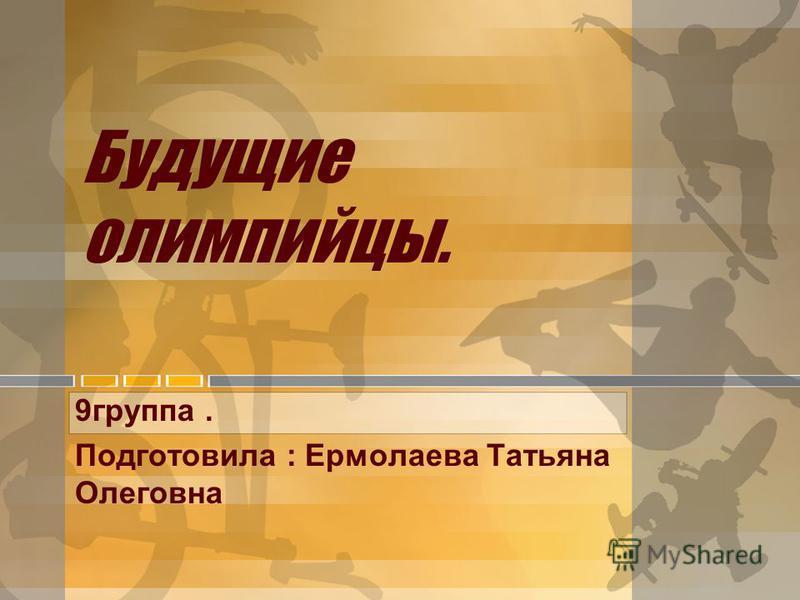 Будущие олимпийцы. 9 группа. Подготовила : Ермолаева Татьяна Олеговна