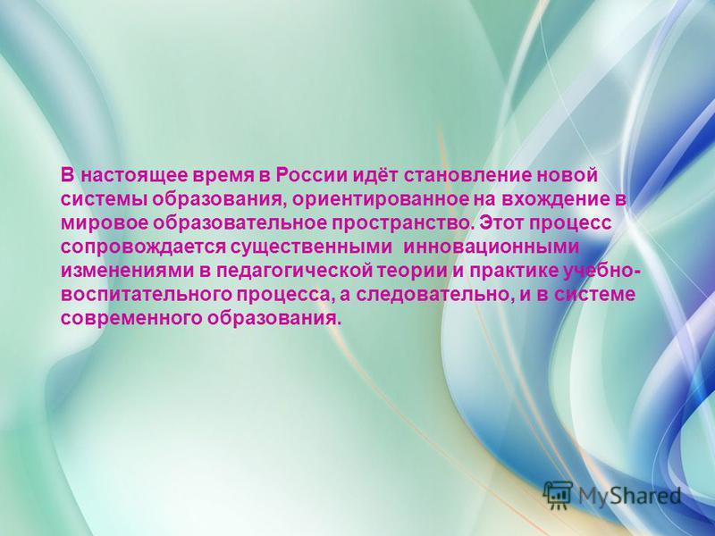 В настоящее время в России идёт становление новой системы образования, ориентированное на вхождение в мировое образовательное пространство. Этот процесс сопровождается существенными инновационными изменениями в педагогической теории и практике учебно