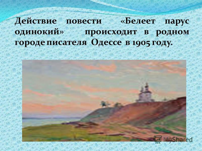 Действие повести «Белеет парус одинокий» происходит в родном городе писателя Одессе в 1905 году.