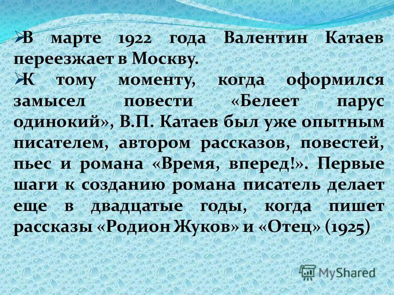 В марте 1922 года Валентин Катаев переезжает в Москву. К тому моменту, когда оформился замысел повести «Белеет парус одинокий», В.П. Катаев был уже опытным писателем, автором рассказов, повестей, пьес и романа «Время, вперед!». Первые шаги к созданию
