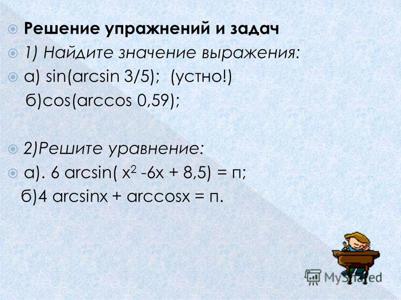 Решение упражнений и задач 1) Найдите значение выражения: а) sin(arcsin 3/5); (устно!) б)соs(arccos 0,59); 2)Решите уравнение: а). 6 arcsin( х 2 -6 х + 8,5) = п; б)4 arcsinх + arсcosх = п.