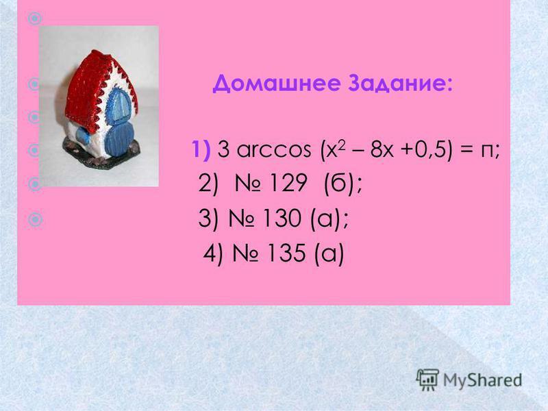 Домашнее Задание: 1) 3 arсcos (х 2 – 8 х +0,5) = п; 2) 129 (б); 3) 130 (а); 4) 135 (а)