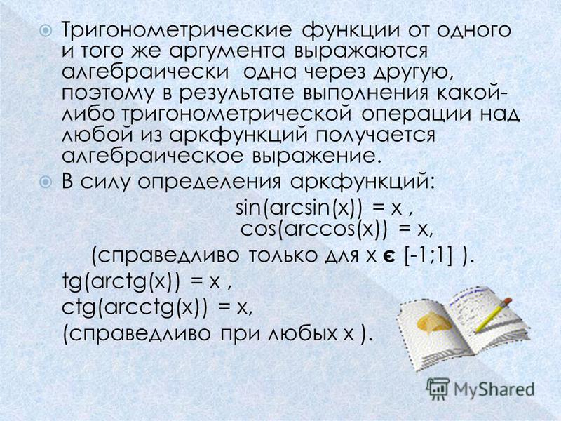 Тригонометрические функции от одного и того же аргумента выражаются алгебраически одна через другую, поэтому в результате выполнения какой- либо тригонометрической операции над любой из аркфункций получается алгебраическое выражение. В силу определен