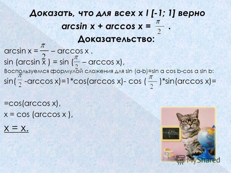 Доказать, что для всех x I [-1; 1] верно arcsin x + arccos x =. Доказательство: arcsin x = – arccos x. sin (arcsin x ) = sin ( – arccos x), Воспользуемся формулой сложения для sin (a-b)=sin a cos b-cos a sin b: sin( -arccos x)=1*cos(arccos x)- cos (