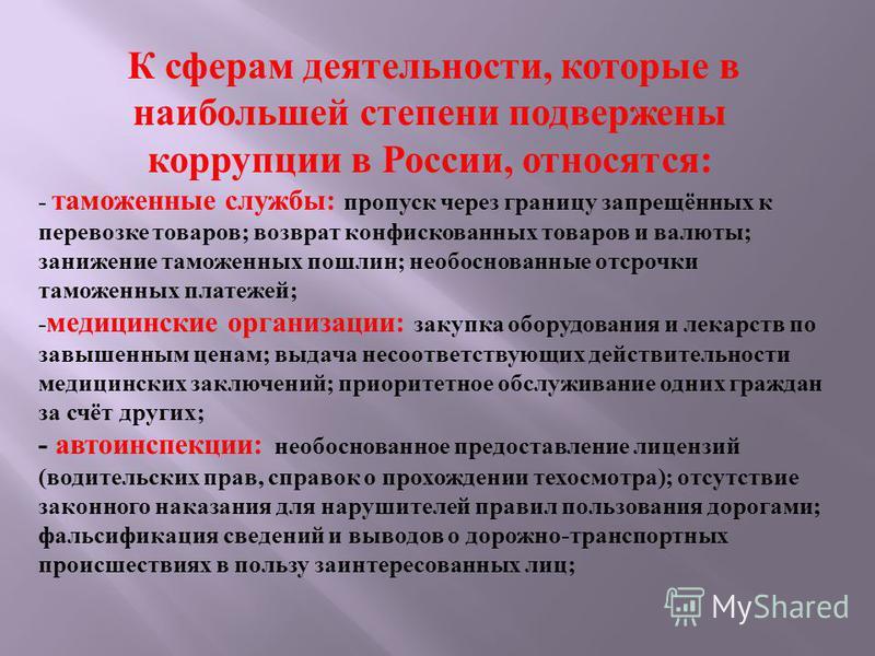 К сферам деятельности, которые в наибольшей степени подвержены коррупции в России, относятся : - таможенные службы : пропуск через границу запрещённых к перевозке товаров ; возврат конфискованных товаров и валюты ; занижение таможенных пошлин ; необо