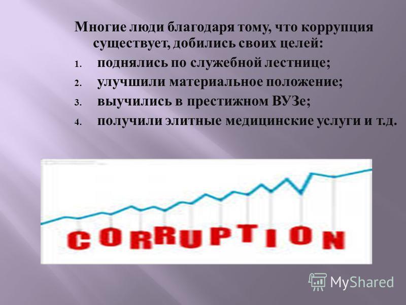 Многие люди благодаря тому, что коррупция существует, добились своих целей: 1. поднялись по служебной лестнице; 2. улучшили материальное положение; 3. выучились в престижном ВУЗе; 4. получили элитные медицинские услуги и т.д.