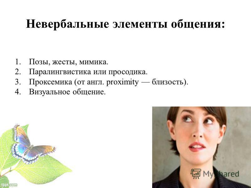 Невербальные элементы общения: 1.Позы, жесты, мимика. 2. Паралингвистика или просодика. 3. Проксемика (от англ. proximity близость). 4. Визуальное общение.