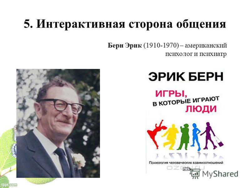 5. Интерактивная сторона общения Берн Эрик (1910-1970) – американский психолог и психиатр