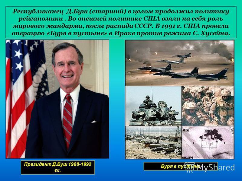 Республиканец Д.Буш (старший) в целом продолжил политику рейганомики. Во внешней политике США взяли на себя роль мирового жандарма, после распада СССР. В 1991 г. США провели операцию «Буря в пустыне» в Ираке против режима С. Хусейна. Президент Д.Буш