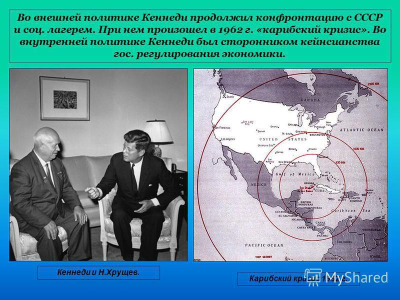 Во внешней политике Кеннеди продолжил конфронтацию с СССР и соц. лагерем. При нем произошел в 1962 г. «карибский кризис». Во внутренней политике Кеннеди был сторонником кейнсианства гос. регулирования экономики. Кеннеди и Н.Хрущев. Карибский кризис 1