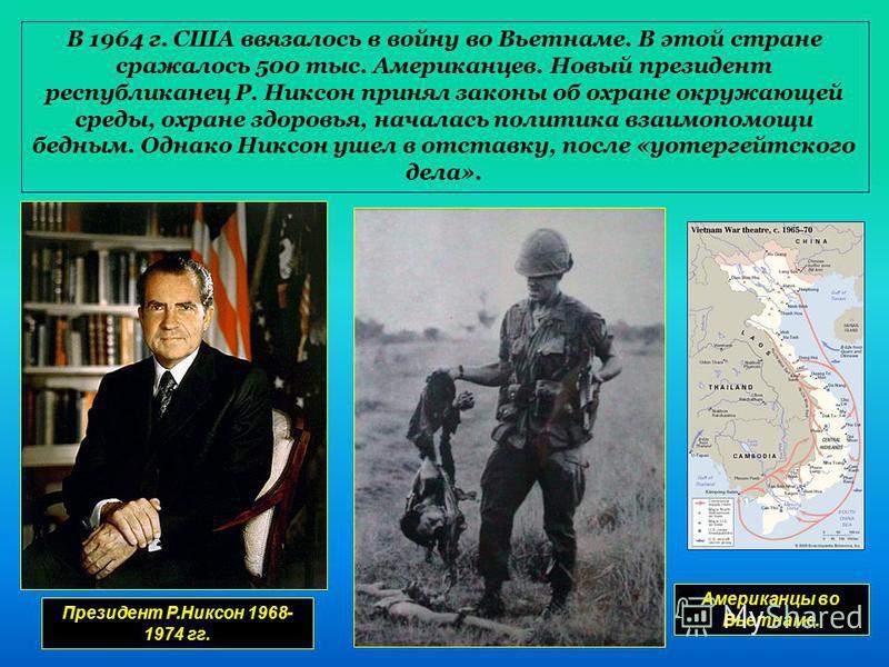 В 1964 г. США ввязалось в войну во Вьетнаме. В этой стране сражалось 500 тыс. Американцев. Новый президент республиканец Р. Никсон принял законы об охране окружающей среды, охране здоровья, началась политика взаимопомощи бедным. Однако Никсон ушел в