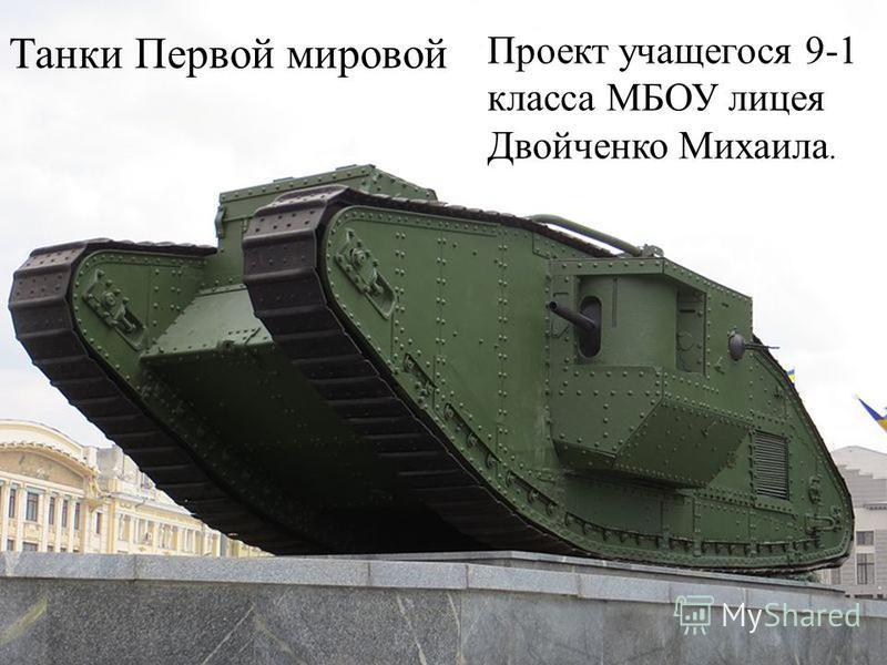 Танки Первой мировой Проект учащегося 9-1 класса МБОУ лицея Двойченко Михаила.