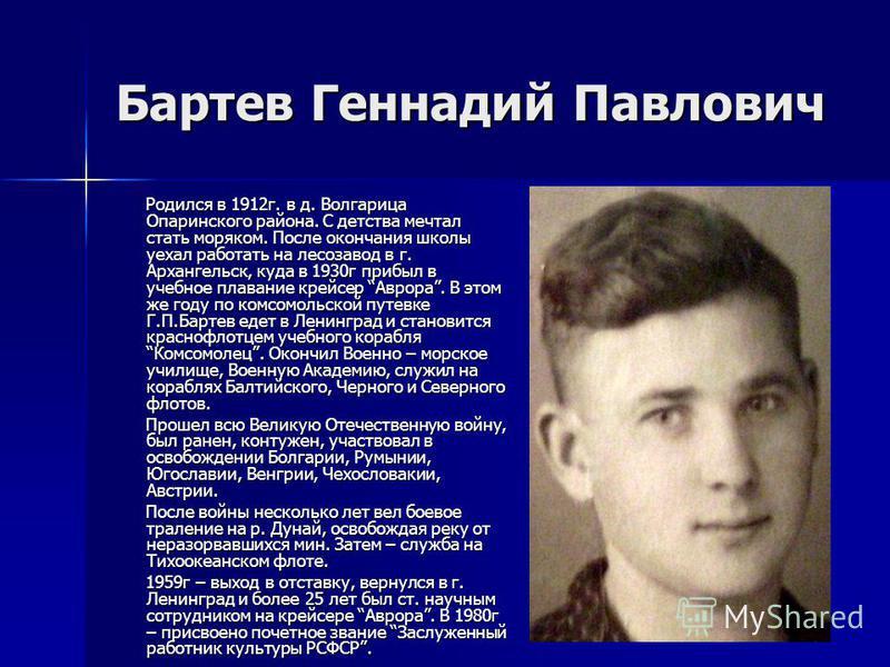 Бартев Геннадий Павлович Родился в 1912 г. в д. Волгарица Опаринского района. С детства мечтал стать моряком. После окончания школы уехал работать на лесозавод в г. Архангельск, куда в 1930 г прибыл в учебное плавание крейсер Аврора. В этом же году п