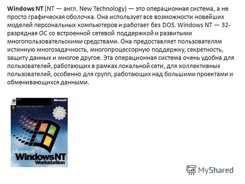 Windows NT (NT англ. New Technology) это операционная система, а не просто графическая оболочка. Она использует все возможности новейших моделей персональных компьютеров и работает без DOS. Windows NT 32- разрядная ОС со встроенной сетевой поддержкой