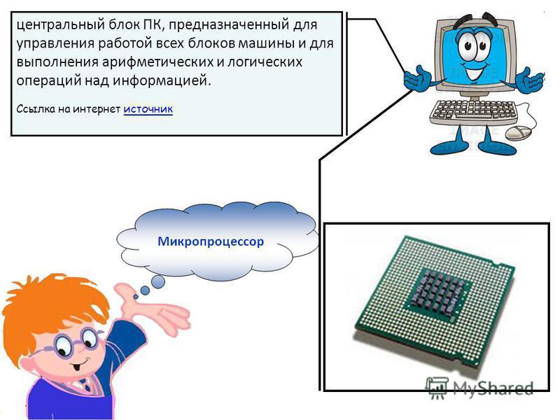 Микропроцессор центральный блок ПК, предназначенный для управления работой всех блоков машины и для выполнения арифметических и логических операций над информацией. Ссылка на интернет источник