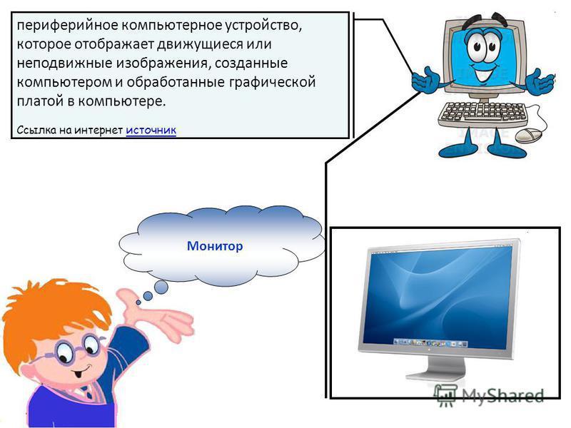 Монитор периферийное компьютерное устройство, которое отображает движущиеся или неподвижные изображения, созданные компьютером и обработанные графической платой в компьютере. Ссылка на интернет источник