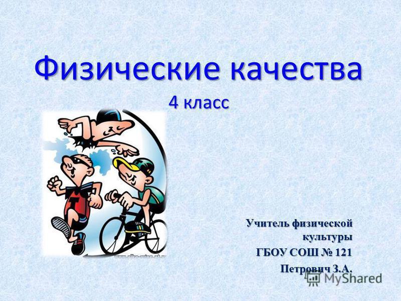 Физические качества 4 класс Учитель физической культуры ГБОУ СОШ 121 Петрович З.А.