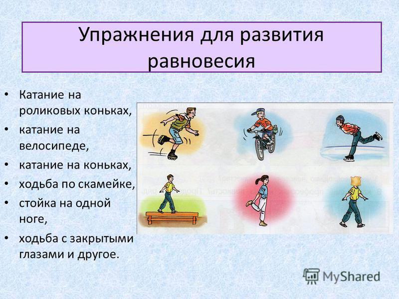 Упражнения для развития равновесия Катание на роликовых коньках, катание на велосипеде, катание на коньках, ходьба по скамейке, стойка на одной ноге, ходьба с закрытыми глазами и другое.