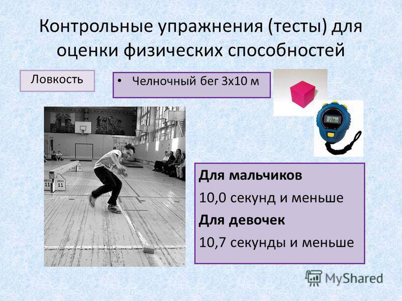 Контрольные упражнения (тесты) для оценки физических способностей Ловкость Челночный бег 3 х 10 м Для мальчиков 10,0 секунд и меньше Для девочек 10,7 секунды и меньше