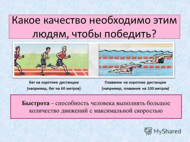 Какое качество необходимо этим людям, чтобы победить? Бег на короткие дистанции (например, бег на 60 метров) Плавание на короткие дистанции (например, плавание на 100 метров) Быстрота - способность человека выполнять большое количество движений с мак