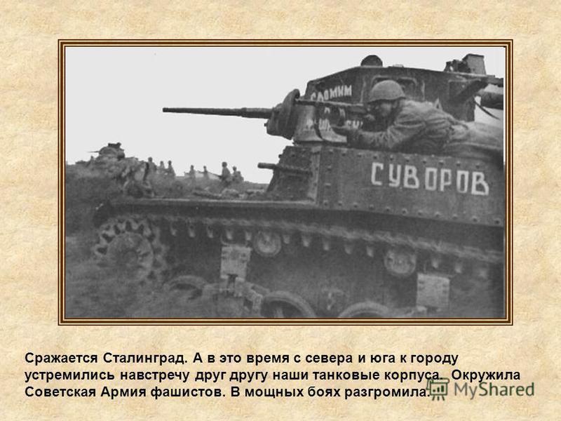 Сражается Сталинград. А в это время с севера и юга к городу устремились навстречу друг другу наши танковые корпуса. Окружила Советская Армия фашистов. В мощных боях разгромила.