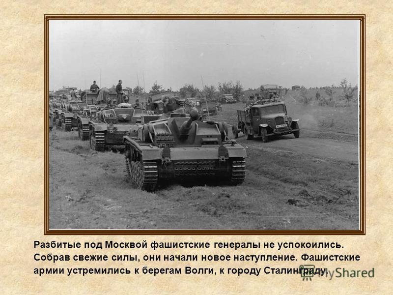 Разбитые под Москвой фашистские генералы не успокоились. Собрав свежие силы, они начали новое наступление. Фашистские армии устремились к берегам Волги, к городу Сталинграду.