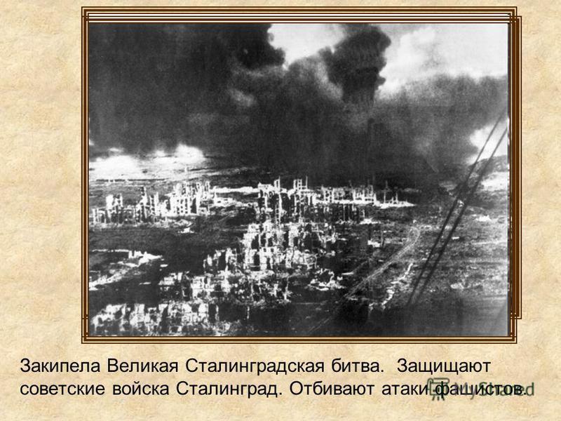 Закипела Великая Сталинградская битва. Защищают советские войска Сталинград. Отбивают атаки фашистов.