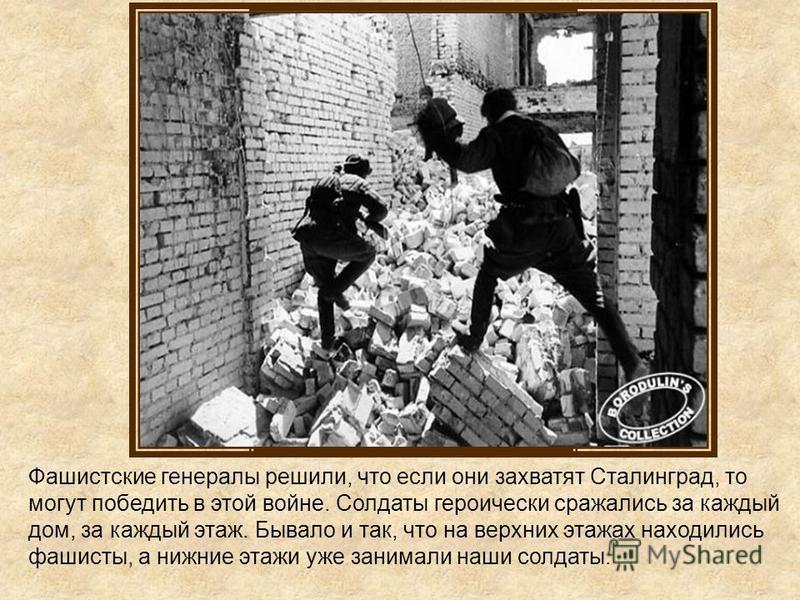 Фашистские генералы решили, что если они захватят Сталинград, то могут победить в этой войне. Солдаты героически сражались за каждый дом, за каждый этаж. Бывало и так, что на верхних этажах находились фашисты, а нижние этажи уже занимали наши солдаты