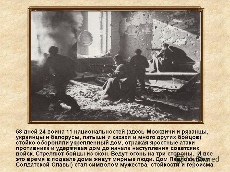 58 дней 24 воина 11 национальностей (здесь Москвичи и рязанцы, украинцы и белорусы, латыши и казахи и много других бойцов) стойко обороняли укрепленный дом, отражая яростные атаки противника и удерживая дом до начала наступления советских войск. Стре