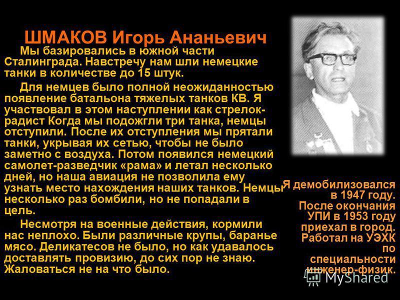 ШМАКОВ Игорь Ананьевич Мы базировались в южной части Сталинграда. Навстречу нам шли немецкие танки в количестве до 15 штук. Для немцев было полной неожиданностью появление батальона тяжелых танков КВ. Я участвовал в этом наступлении как стрелок- ради