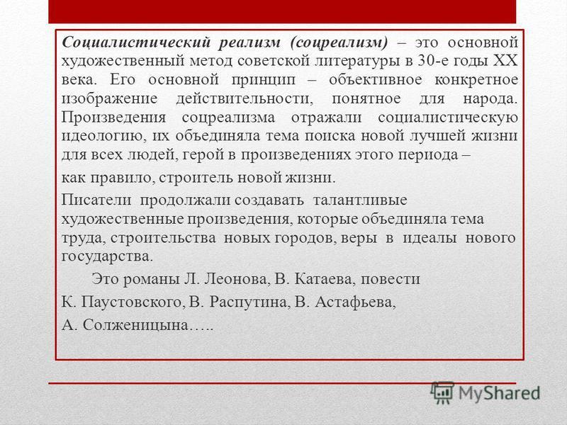 Социалистический реализм (соцреализм) – это основной художественный метод советской литературы в 30-е годы XX века. Его основной принцип – объективное конкретное изображение действительности, понятное для народа. Произведения соцреализма отражали соц