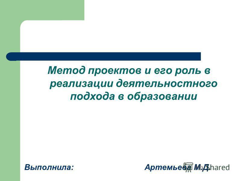 Метод проектов и его роль в реализации деятельностного подхода в образовании Выполнила: Артемьева М.Д.
