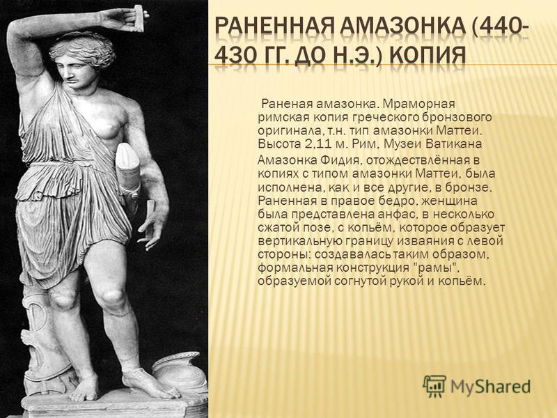 Раненая амазонка. Мраморная римская копия греческого бронзового оригинала, т.н. тип амазонки Маттеи. Высота 2,11 м. Рим, Музеи Ватикана Амазонка Фидия, отождествлённая в копиях с типом амазонки Маттеи, была исполнена, как и все другие, в бронзе. Ране