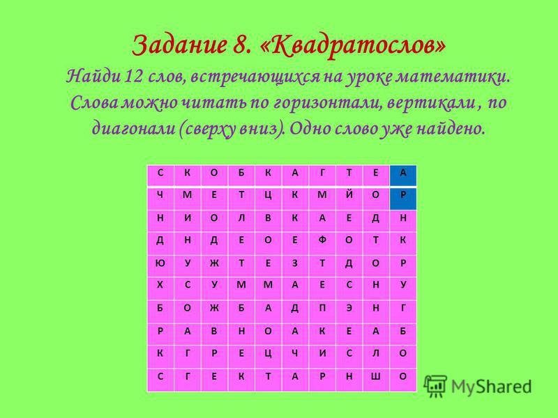 Задание 8. «Квадратослов» Найди 12 слов, встречающихся на уроке математики. Слова можно читать по горизонтали, вертикали, по диагонали (сверху вниз). Одно слово уже найдено. СКОБКАГТЕА ЧМЕТЦКМЙОР НИОЛВКАЕДН ДНДЕОЕФОТК ЮУЖТЕЗТДОР ХСУММАЕСНУ БОЖБАДПЭНГ