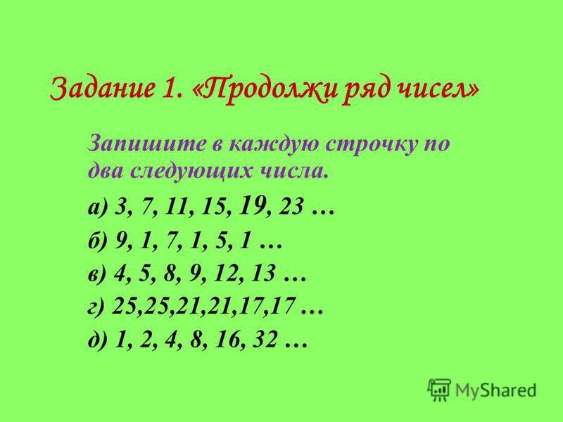 Задание 1. «Продолжи ряд чисел» Запишите в каждую строчку по два следующих числа. а) 3, 7, 11, 15, 19, 23 … б) 9, 1, 7, 1, 5, 1 … в) 4, 5, 8, 9, 12, 13 … г) 25,25,21,21,17,17 … д) 1, 2, 4, 8, 16, 32 …
