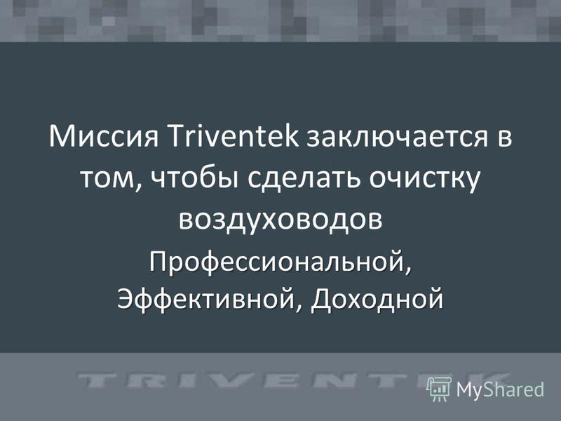 Миссия Triventek заключается в том, чтобы сделать очистку воздуховодов Профессиональной, Эффективной, Доходной