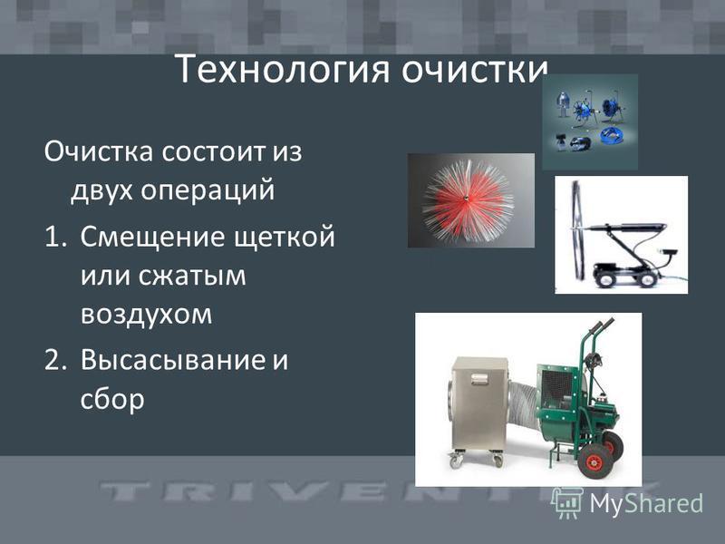 Технология очистки Очистка состоит из двух операций 1. Смещение щеткой или сжатым воздухом 2. Высасывание и сбор
