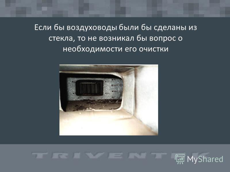 Если бы воздуховоды были бы сделаны из стекла, то не возникал бы вопрос о необходимости его очистки
