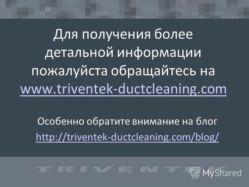 Для получения более детальной информации пожалуйста обращайтесь на www.triventek-ductcleaning.com www.triventek-ductcleaning.com Особенно обратите внимание на блог http://triventek-ductcleaning.com/blog/