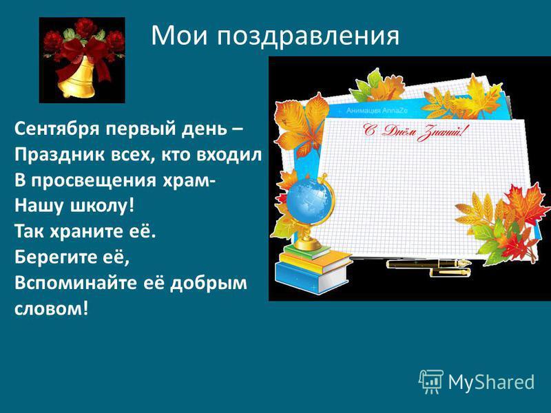 Мои поздравления Сентября первый день – Праздник всех, кто входил В просвещения храм- Нашу школу! Так храните её. Берегите её, Вспоминайте её добрым словом!